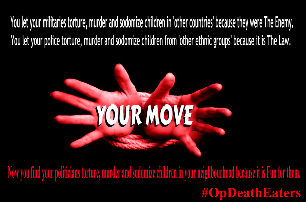 OpDeathEaters meme shows child's hands bound with rope begging for help from audience against a black background with the words Your Move. The image also says: You let your militaries torture, murder and sodomize children in 'other countries' because they were The Enemy. You let your police torture, murder and sodomize children from 'other ethnic groups' because it is The Law. Now you find your politicians torture, murder and sodomize children in your neighbourhood because it is Fun for them.