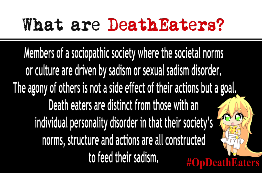 OpDeathEaters meme. Has an anime style image of a child. Mostly, white text on black. What are Death Eaters? Members of a sociopathic society where the societal norms or culture are driven by sadism or sexual sadism disorder. The agony of others is not a side effect of their actions but a goal. Death eaters are distinct from those with an individual personality disorder in that their society's norms, structure and actions are all constructed to feed their sadism.