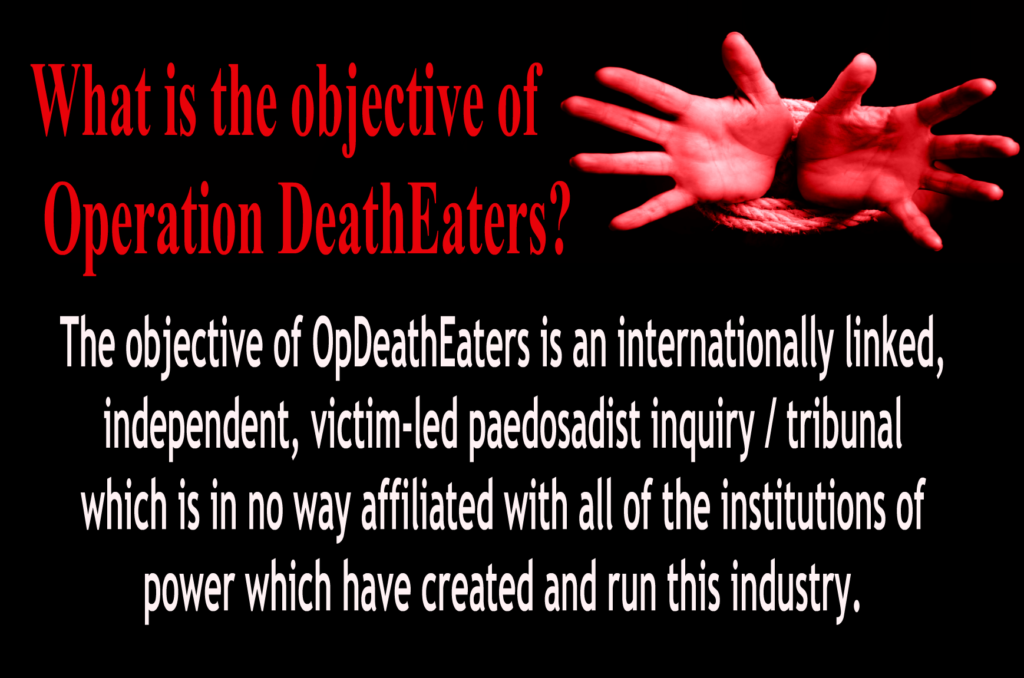 OpDeathEaters meme. Mostly, red or white, on black. Child's hands bound appealing to the audience for help. The meme says, What is the objective of Operation DeathEaters?  The objective of OpDeathEaters is an internationally linked, independent, victim-led pedosadist inquiry / tribunal which is in no way affiliated with all of the institutions of power which have created and run this industry.
