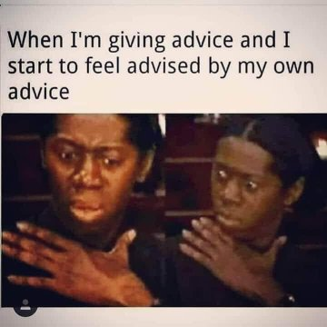 "This is a common meme showing two panels, each featuring a person with skin of black moving hand in an interesting way, as the individual's eyes enlargen. At top, the meme says verbatim-ish: ""When I'm giving advice and I start to feel advised by my own advice"""