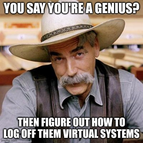 "This is a common meme of one panel. It features a very traditional cowboy as if from Texas a century ago. He has skin of white. He wears a stetson and a dramatic gray moustache. He looks up, perhaps a little smugly, at the viewer. At top, the meme says somewhat verbatim: ""You say you're a genius?"" At bottom, the meme says more or less verbatim: ""Then figure out how to log off them virtual systems."""