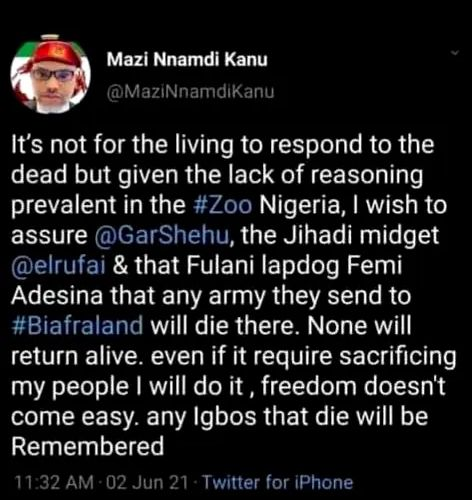 """The image is a screenshot of a June 2 tweet of pro-Biafra separatist leader Mazi Nnamdi Kanu. It reads: """"It's not for the living to respond to the dead but given the lack of reasoning prevalent in the #Zoo Nigeria, I wish to assure @GarShehu, the Jihadi midget @elrufai & that Fulani lapdog Femi Adesina that any army they send to #Biafraland will die there. None will return alive. even if it require sacrificing my people I will do it , freedom doesn't come easy. any Igbos that die will be Remembered"""""""
