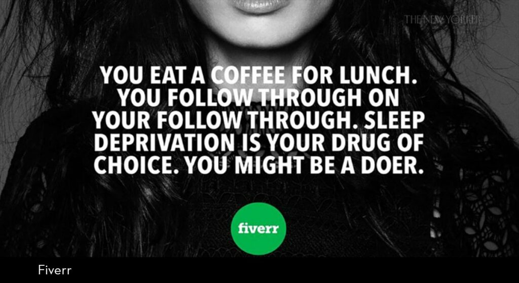 """A black-and-white advertisement for the company Fiverr, from New York City subway cars, shows a front view of a woman and the words: """"You eat a coffee for lunch. You follow through on your follow through. Sleep deprivation is your drug of choice. You might be a doer."""""""